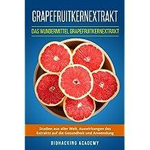 Grapefruitkernextrakt: Das Wundermittel Grapefruitkernextrakt. Studien aus aller Welt, Auswirkungen des Extrakts auf die Gesundheit und Anwendung. (German Edition)
