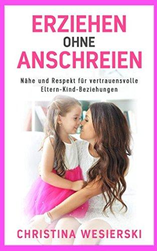 Erziehen ohne Anschreien: Nähe und Respekt für vertrauensvolle Eltern-Kind-Beziehungen - Kindererziehung ohne auszurasten