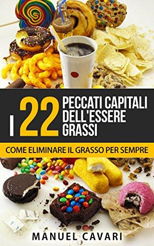 I 22 Peccati Capitali Dell'Essere Grassi: Come Perdere Peso, Dimagrire Velocemente ed Eliminare Il Grasso Per Sempre (Benessere, Dimagrire, Obesità, Salute, Sovrappeso)