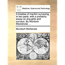 A Treatise of Maritim Surveying, in Two Parts: With a Prefatory Essay on Draughts and Surveys. by Murdoch Mackenzie,