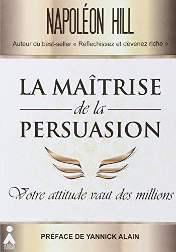 La matrise de la persuasion : Votre attitude vaut des millions