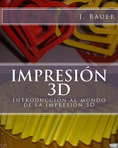 Impresión 3D: Introducción al mundo de la impresión 3D por J Bauer