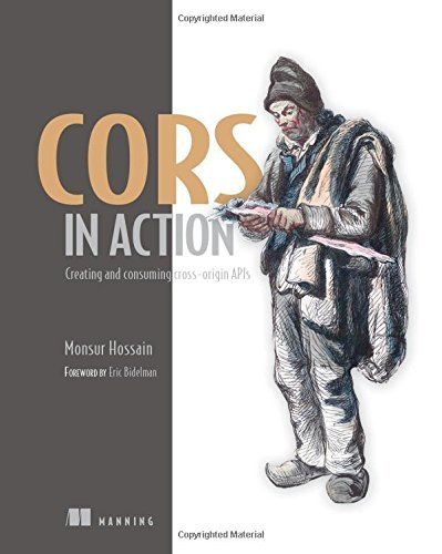 CORS in Action: Creating and consuming cross-origin APIs by Monsur Hossain (2014-10-31)