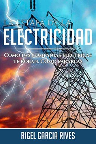 La Estafa de la Electricidad. : Cómo las compañías eléctricas te roban. Cómo pararlas por Rigel  Garcia