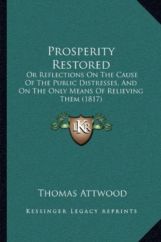 Prosperity Restored: Or Reflections on the Cause of the Public Distresses, and Onor Reflections on the Cause of the Public Distresses, and on the Only ... the Only Means of Relieving Them (1817)