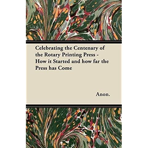 Celebrating the Centenary of the Rotary Printing Press - How it Started and how far the Press has Come by Anon. (2012) Paperback