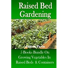 Raised Bed Gardening: 5 Books bundle on Growing Vegetables In Raised Beds & Containers by James Paris (2013-06-20)
