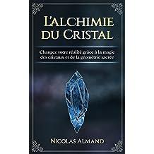 L'alchimie du cristal: Changez votre réalité grâce à la magie des cristaux et de la géométrie sacrée