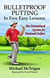 Bulletproof Putting in Five Easy Lessons: The Streamlined System for Weekend Golfers (Golf Instruction for Beginner and Intermediate Golfers Book 2) (English Edition)...
