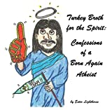 Turkey Broth for the Spirit: Confessions of a Born Again Atheist (Turkey Broth forthe Spirit Book 2)