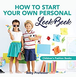 How to Start Your Own Personal Look Book / Children's Fashion Books eBook: Baby Professor