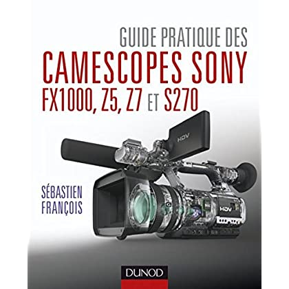 Guide pratique des camescopes Sony FX1000, S270, Z5 et Z7 (Hors Collection)