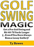 Golf Swing Magic: Get a Pro Golf Swing and Hit 40-70 Yards Longer (...Even If You Have Always Been a Lousy Golfer)!
