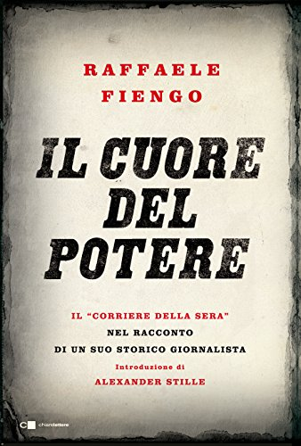 Il cuore del potere. Il Corriere della Sera nel racconto di un suo storico giornalista: 1