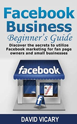 Facebook Business Beginner's Guide - Discover The Secrets To Utilize Facebook Marketing For Fan Page Owners And Small Businesses (Facebook For Business, ... How To Setup A Facebook Business