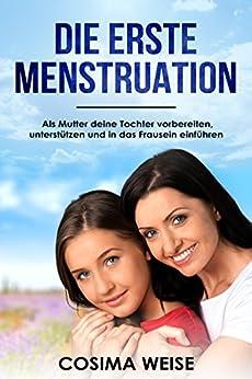 Die erste MENSTRUATION: Als Mutter deine Tochter vorbereiten,  unterstützen und in das Frausein einführen