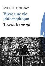 Vivre une vie philosophique - Thoreau le sauvage de Michel Onfray