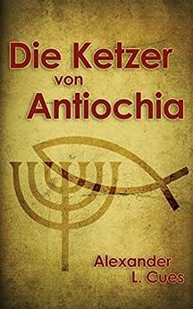 Die Ketzer von Antiochia: Der Aufstieg des frühen Christentums