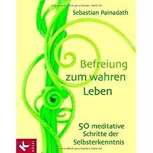 Befreiung zum wahren Leben: 50 meditative Schritte der Selbsterkenntnis