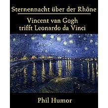 Sternennacht über der Rhône: Vincent van Gogh trifft Leonardo da Vinci (German Edition)