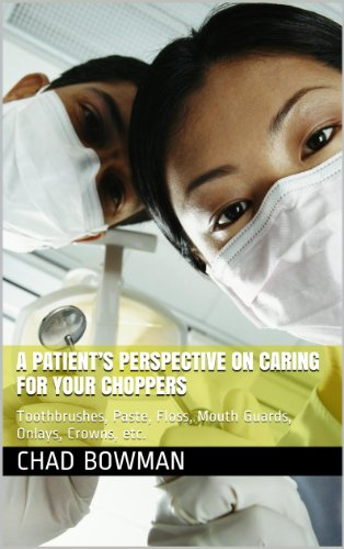 A PATIENT'S PERSPECTIVE ON CARING FOR YOUR CHOPPERS: Toothbrushes, Paste, Floss, Mouth Guards, Onlays, Crowns, etc. (English Edition) -