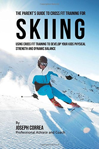 The Parent's Guide to Cross Fit Training for Skiing: Using Cross Fit Training to Develop Your Kids Physical Strength and Dynamic Balance por Joseph Correa (Professional Athlete and Coach)