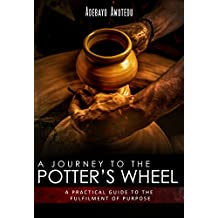 A Journey to the Potter's Wheel: A Practical Guide to the Fulfilment of Purpose (Perspective Book 1) (English Edition)
