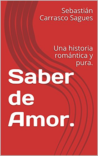 Saber de Amor.: Una historia romántica y pura. por Sebastián Carrasco Sagues