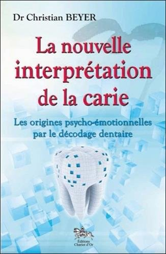 La nouvelle interprtation de la carie - Les origines psycho-motionnelles par le dcodage dentaire