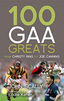 100 GAA Greats: From Christy Ring to Joe Canning par [Scally, John]
