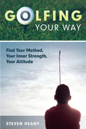 Golfing Your Way: Find Your Method, Your Inner Strengh, Your Attitude por Steven Heany