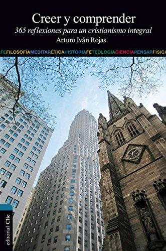 Creer y comprender: 365 reflexiones para un cristianismo integral por Arturo I. Rojas Ruiz