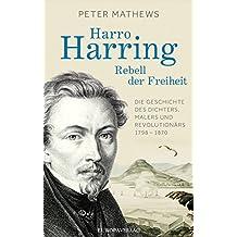 Harro Harring - Rebell der Freiheit: Die Geschichte des Dichters, Malers und Revolutionär 1798 -1870
