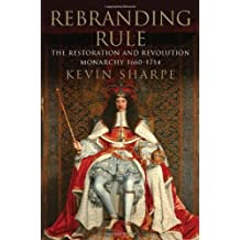 Rebranding Rule: The Restoration and Revolution Monarchy, 1660-1714 by Kevin Sharpe (2013-07-23)