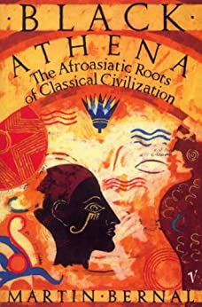 Black Athena: The Afroasiatic Roots of Classical Civilization Volume One:The Fabrication of Ancient Greece 1785-1985: The Fabrication of Ancient Greece, 1785-1985 Vol 1 by [Bernal, Martin]