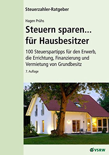 Steuern sparen...für Hausbesitzer 7. Auflage: 100 Steuertipps für den Erwerb, die Errichtung, Finanzierung und Vermietung von Grundbesitz