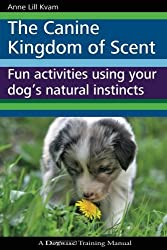 The Canine Kingdom of Scent: Fun Activities Using Your Dog's Natural Instincts by Anne Lill Kvam (2011-11-21)