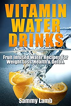 Vitamin Water Drinks: Fruit Infused Recipes for Weight Loss, Health & Detox by [Lamb, Sammy]