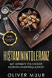 Histaminintoleranz: Wir verhalte ich mich bei Histaminunverträglichkeit. Informationen für alle Patienten und Möglichkeiten zu einer besseren Lebensqualität (inkl .histaminfreie Rezepte)