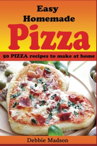 Easy Homemade Pizza Recipes: -50 delicious pizza dishes to make at home: Volume 7 (Cooking with Kids Series)