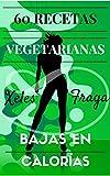 60 Recetas Vegetarianas Bajas En Calorías: Adelgaza Fácil y Definitivamente