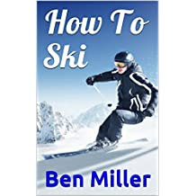 How To Ski: ULTIMATE GUIDE FOR LEARNING HOW TO SKI. Learn Skiing Secrets. Guaranteed to help your ski technique. Skiing for Beginners and Intermediate level. Overcome your fears. (English Edition)