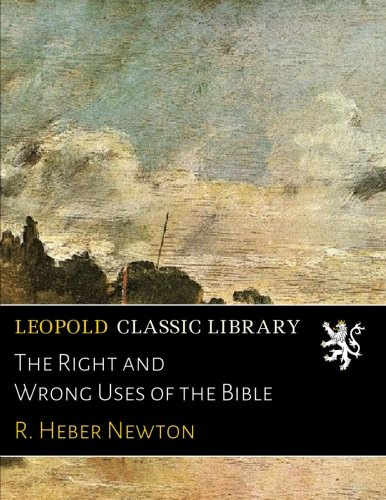 The Right and Wrong Uses of the Bible por R. Heber Newton