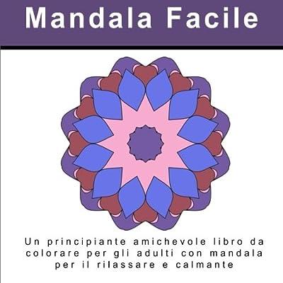 Mandala Facile: Un Principiante Amichevole Libro Da Colorare Per Gli Adulti Con Mandala Per Il Rilassare E Calmante