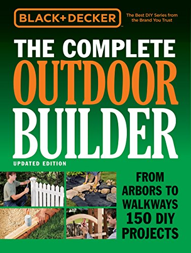 Black + Decker the Complete Outdoor Builder - Updated Edition: From Arbors to Walkways 150 DIY...