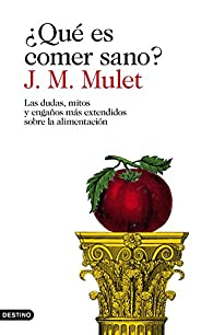 ¿Qué es comer sano?: Las dudas, mitos y engaños más extendidos sobre la alimentación par J.M. Mulet