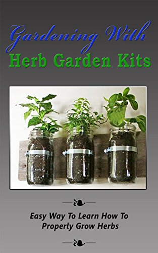 Gardening With Herb Garden Kits: Easy Way to Learn How to Properly Grow Herbs (English Edition)