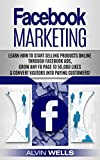 Facebook Marketing: Learn how to start selling products online through Facebook Ads, grow any FB page to 50,000 likes & convert visitors into paying customers!