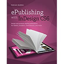 Epublishing With Indesign Cs6 : Design And Produce Digital Publications For Tablets, Ereaders, Smartphones, And More