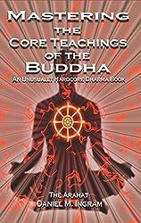 Mastering the Core Teachings of the Buddha: An Unusally Hardcore Dharma Book